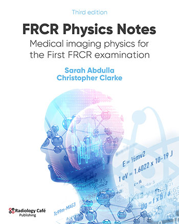 FRCR Physics Notes: Medical imaging physics for the First FRCR examination